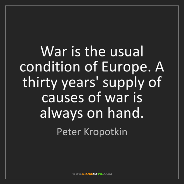 Peter Kropotkin: War is the usual condition of Europe. A thirty years'...