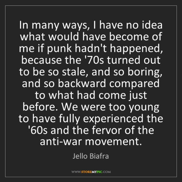 Jello Biafra: In many ways, I have no idea what would have become of...