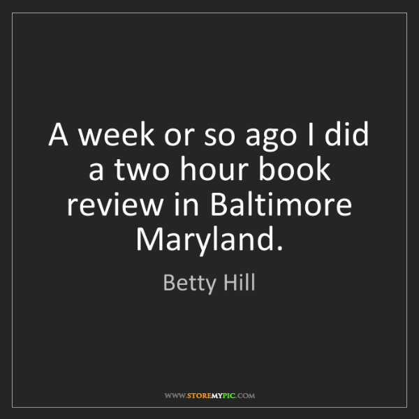 Betty Hill: A week or so ago I did a two hour book review in Baltimore...
