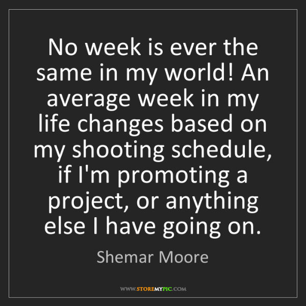 Shemar Moore: No week is ever the same in my world! An average week...