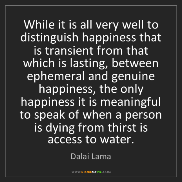 Dalai Lama: While it is all very well to distinguish happiness that...
