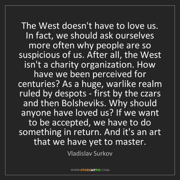 Vladislav Surkov: The West doesn't have to love us. In fact, we should...