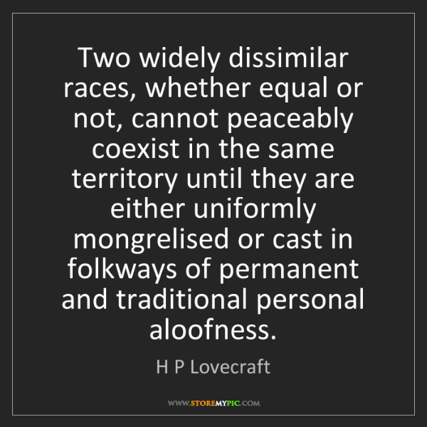 H P Lovecraft: Two widely dissimilar races, whether equal or not, cannot...