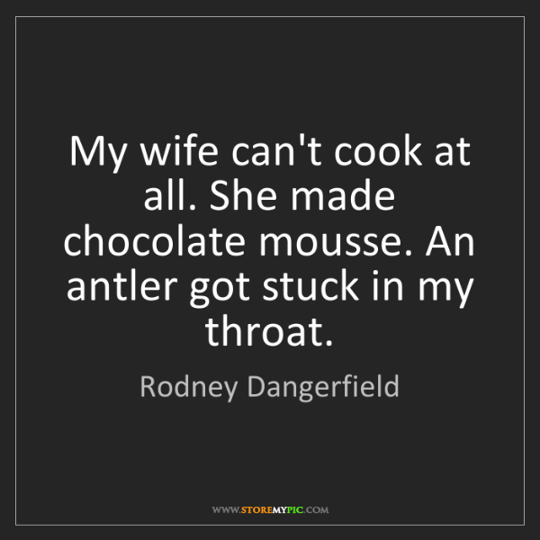 Rodney Dangerfield: My wife can't cook at all. She made chocolate mousse....