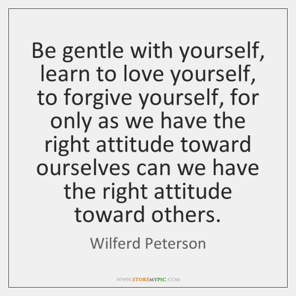 Be Gentle With Yourself Learn To Love Yourself To Forgive Yourself