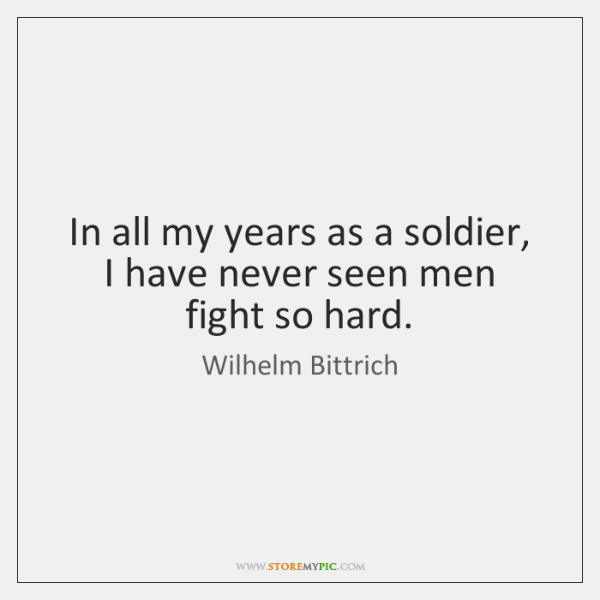 In all my years as a soldier, I have never seen men ...