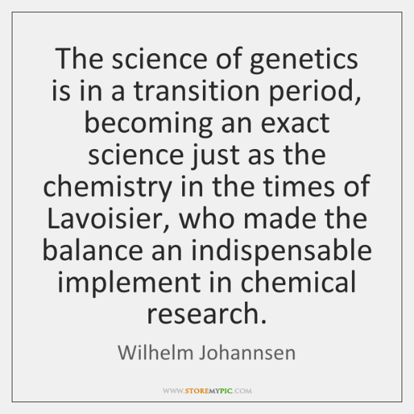 The science of genetics is in a transition period, becoming an exact ...