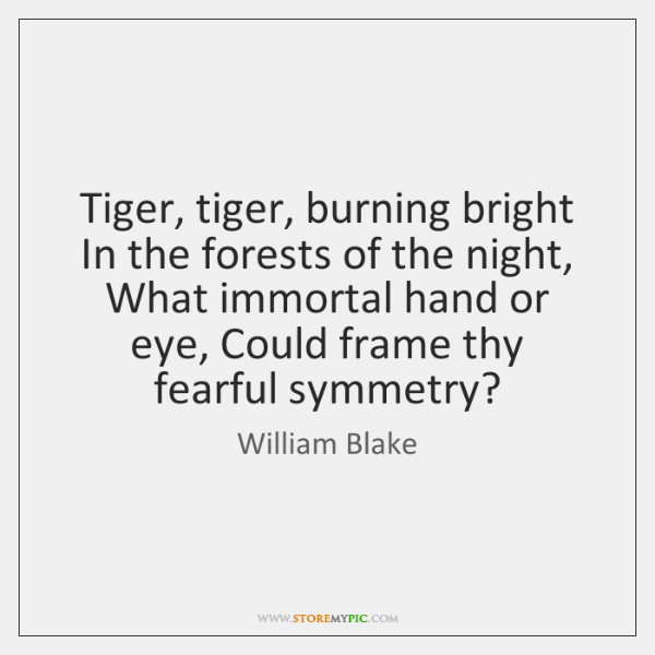 Tiger, tiger, burning bright In the forests of the night, What immortal ...