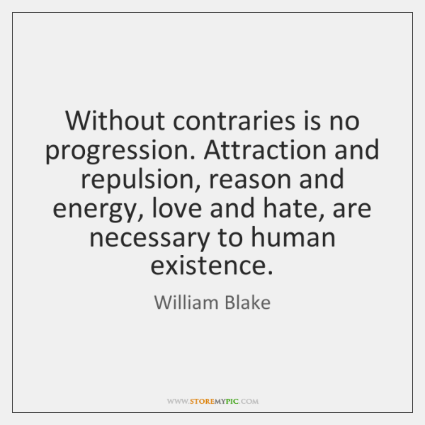 Without contraries is no progression. Attraction and repulsion, reason and energy, love ...