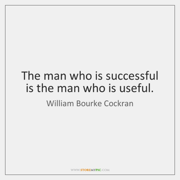 The man who is successful is the man who is useful.
