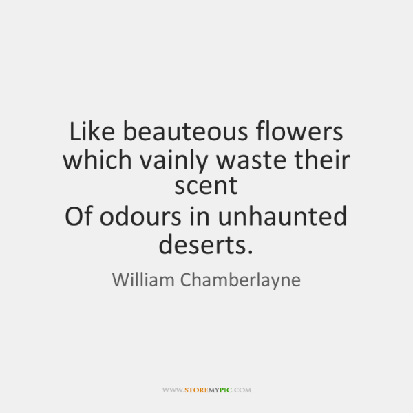 Like beauteous flowers which vainly waste their scent   Of odours in unhaunted ...