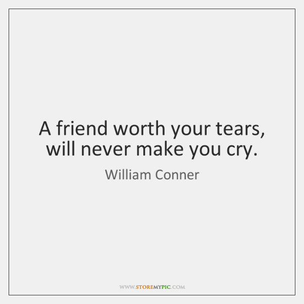 A friend worth your tears, will never make you cry.