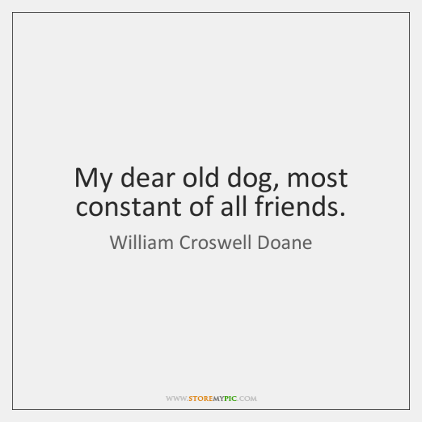 My dear old dog, most constant of all friends.