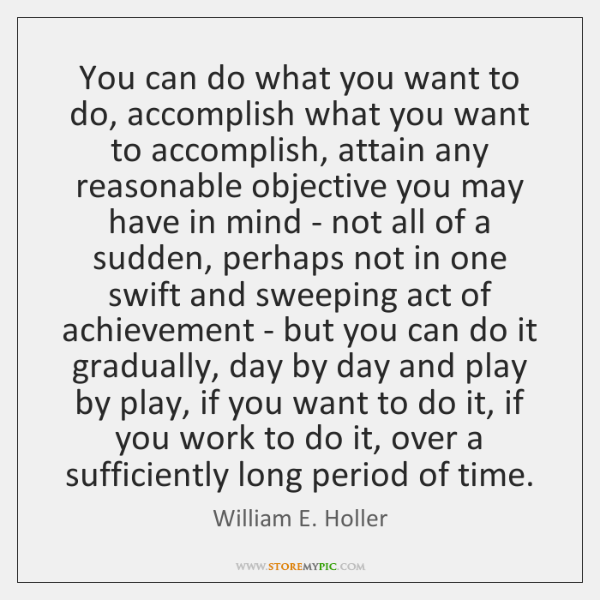 You can do what you want to do, accomplish what you want ...