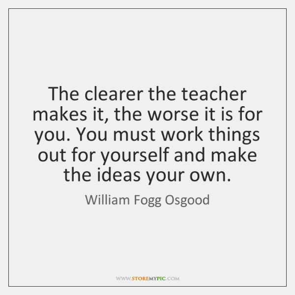 The clearer the teacher makes it, the worse it is for you. ...