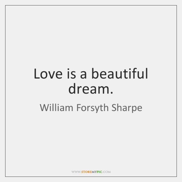 Love is a beautiful dream.