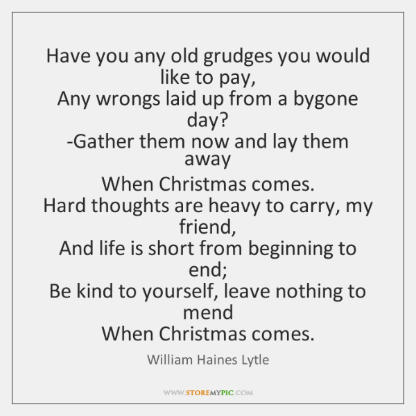 Have you any old grudges you would like to pay,  Any wrongs ...