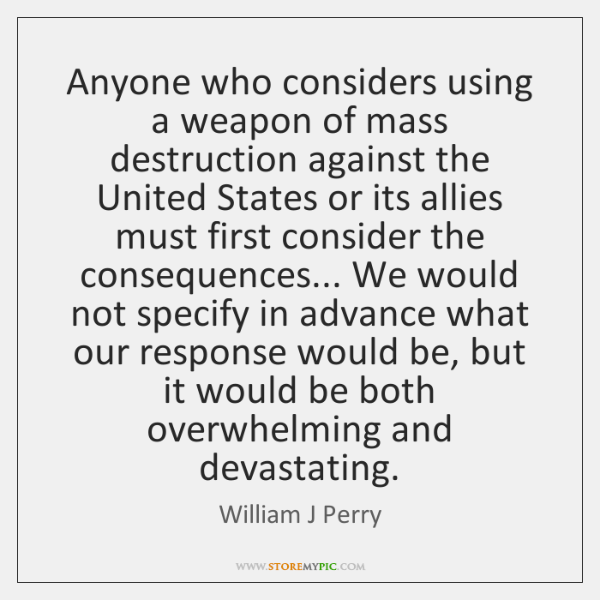Anyone who considers using a weapon of mass destruction against the United ...