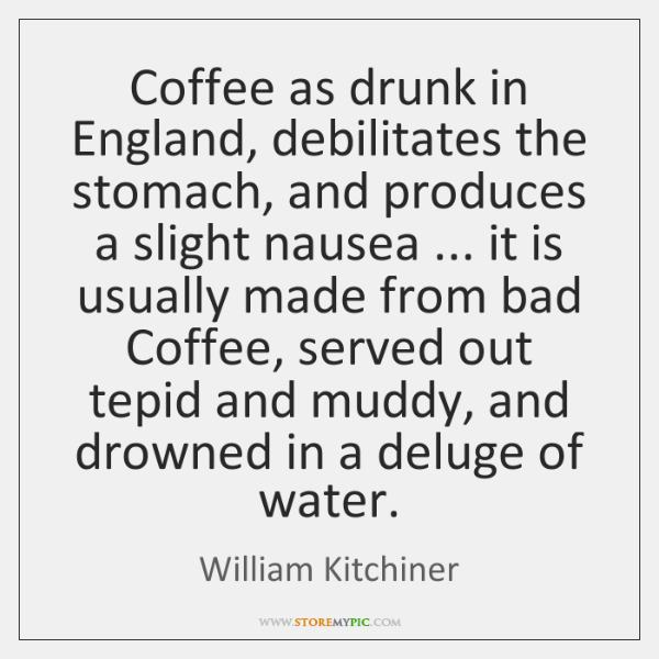 Coffee as drunk in England, debilitates the stomach, and produces a slight ...