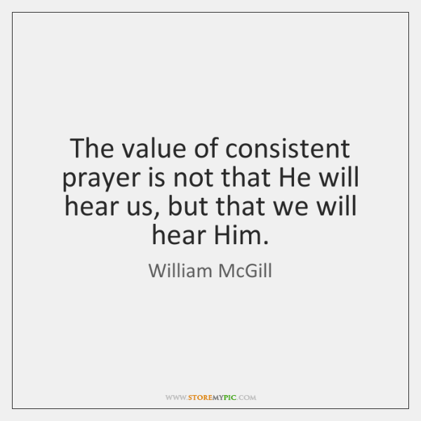 The value of consistent prayer is not that He will hear us, ...