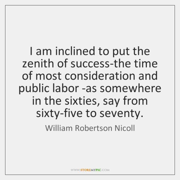 I am inclined to put the zenith of success-the time of most ...