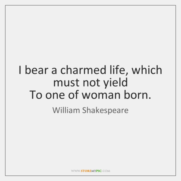 I bear a charmed life, which must not yield  To one of ...