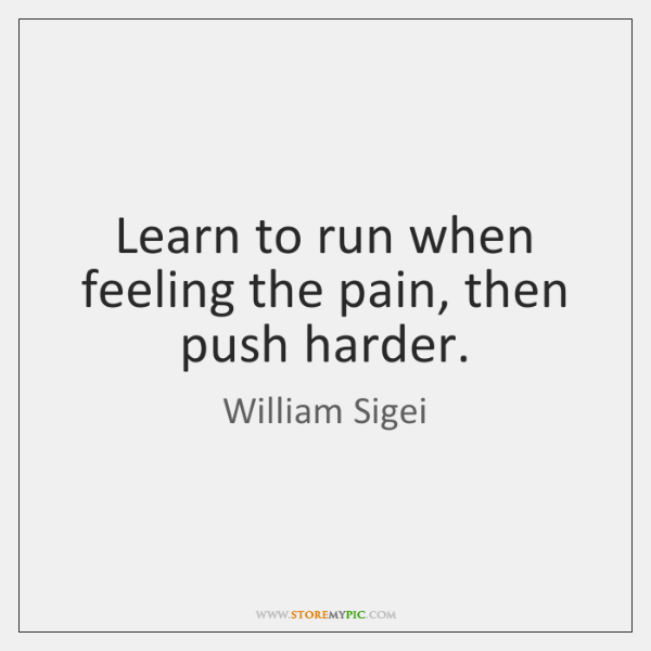 Learn to run when feeling the pain, then push harder.