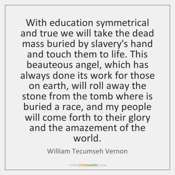 With education symmetrical and true we will take the dead mass buried ...