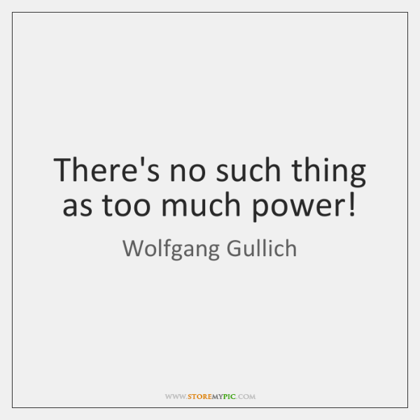 There's no such thing as too much power!