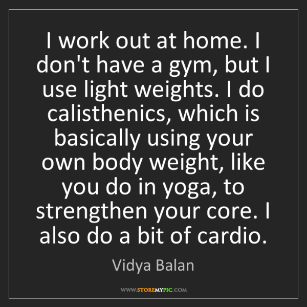 Vidya Balan: I work out at home. I don't have a gym, but I use light...