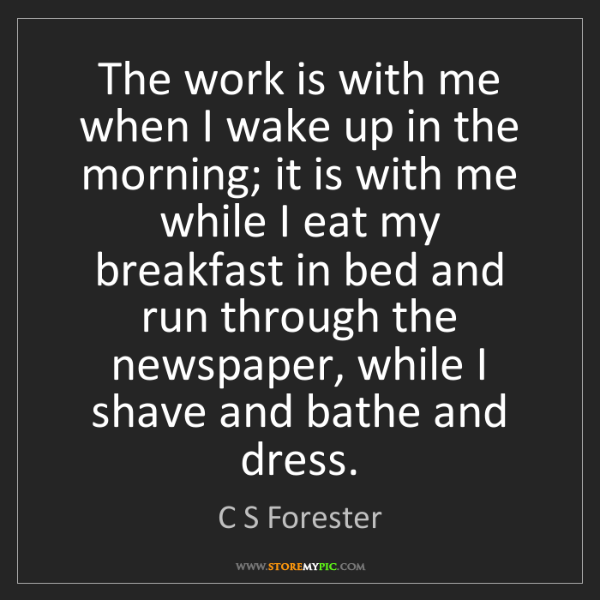 C S Forester: The work is with me when I wake up in the morning; it...