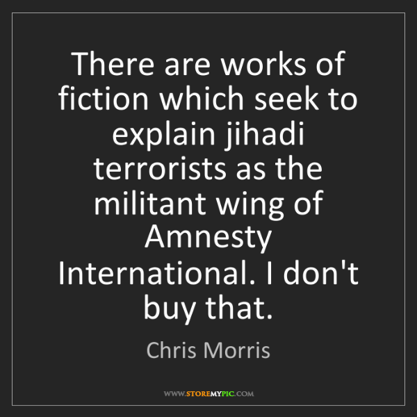 Chris Morris: There are works of fiction which seek to explain jihadi...