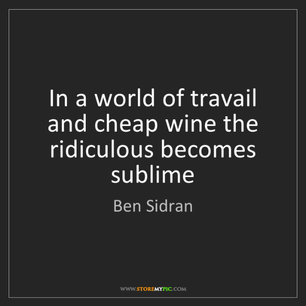 Ben Sidran: In a world of travail and cheap wine the ridiculous becomes...