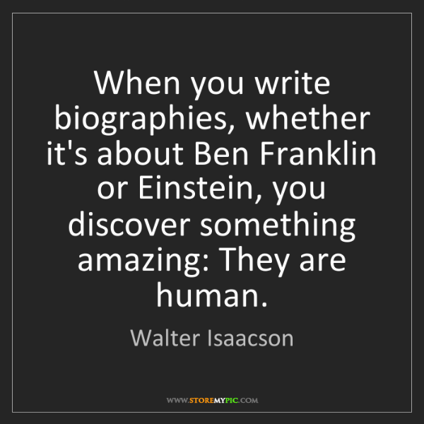Walter Isaacson: When you write biographies, whether it's about Ben Franklin...
