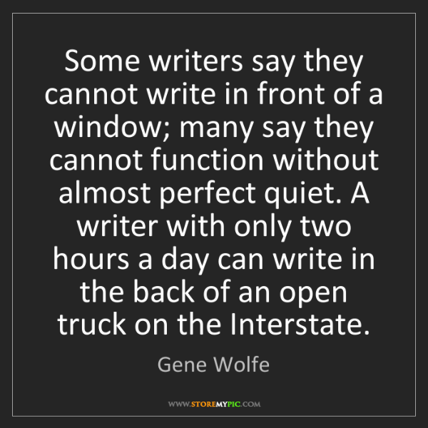 Gene Wolfe: Some writers say they cannot write in front of a window;...