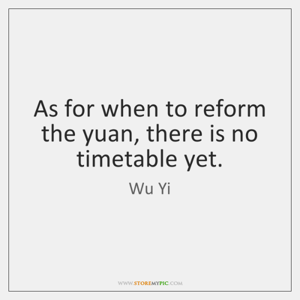 As for when to reform the yuan, there is no timetable yet.