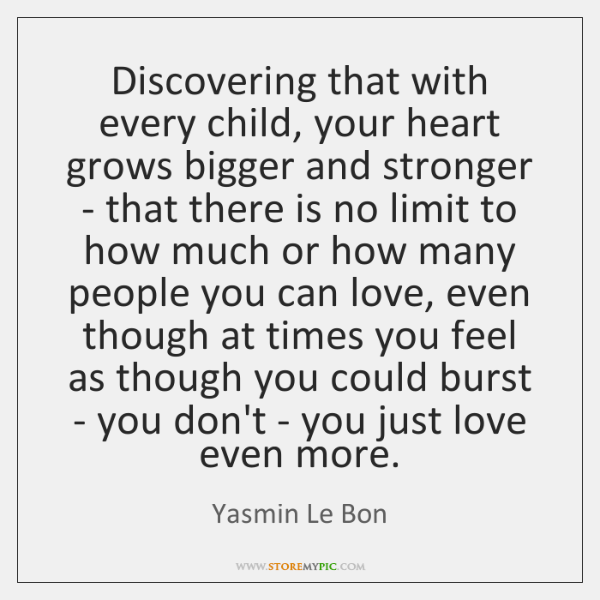 Discovering that with every child, your heart grows bigger and stronger - ...