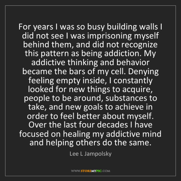Lee L Jampolsky: For years I was so busy building walls I did not see...