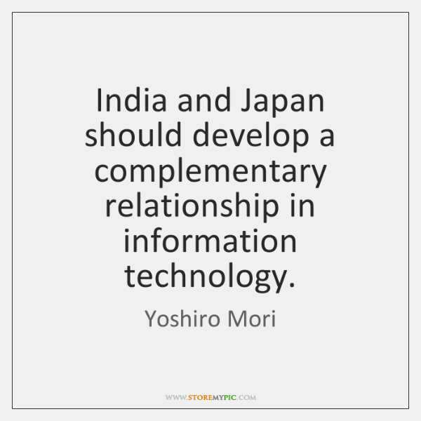 India and Japan should develop a complementary relationship in information technology.