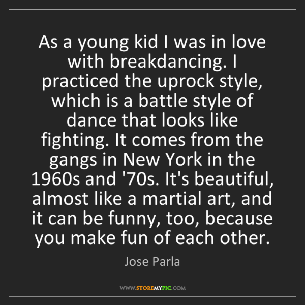 Jose Parla: As a young kid I was in love with breakdancing. I practiced...