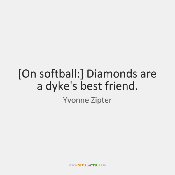 [On softball:] Diamonds are a dyke's best friend.