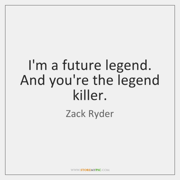 I'm a future legend. And you're the legend killer.