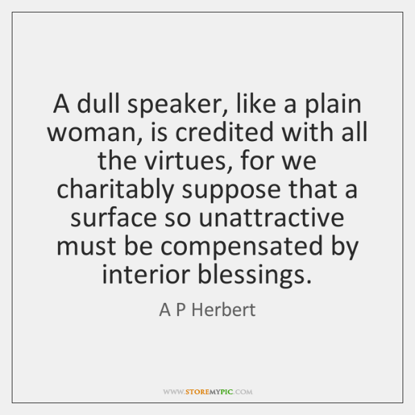 A dull speaker, like a plain woman, is credited with all the ...