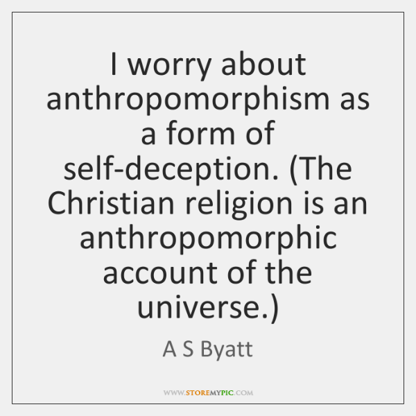 I worry about anthropomorphism as a form of self-deception. (The Christian religion ...