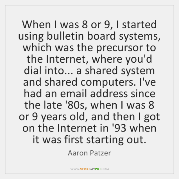 When I was 8 or 9, I started using bulletin board systems, which was ...