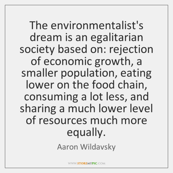 The environmentalist's dream is an egalitarian society based on: rejection of economic ...