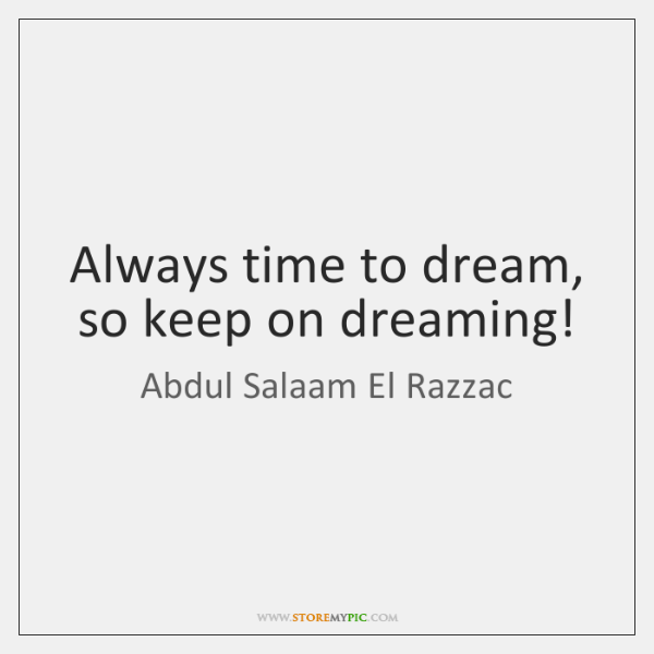 Always time to dream, so keep on dreaming!