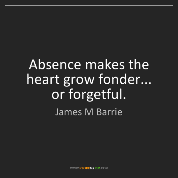 James M Barrie: Absence makes the heart grow fonder... or forgetful.