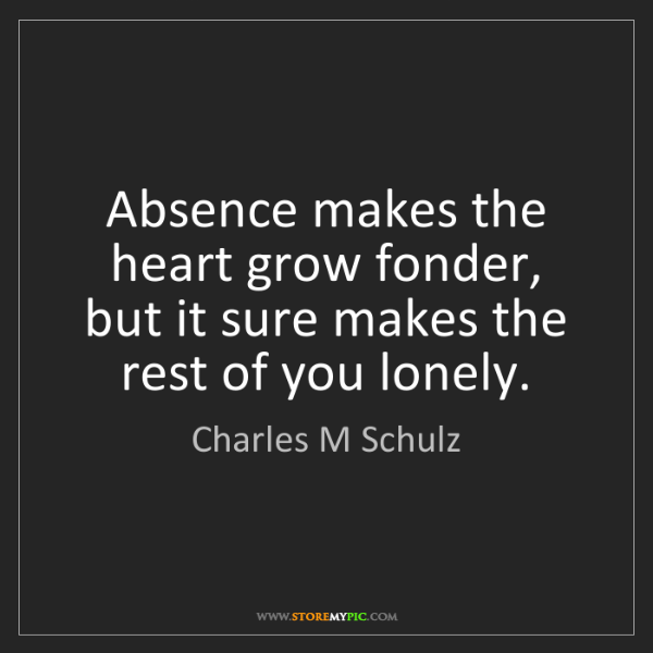 Charles M Schulz: Absence makes the heart grow fonder, but it sure makes...