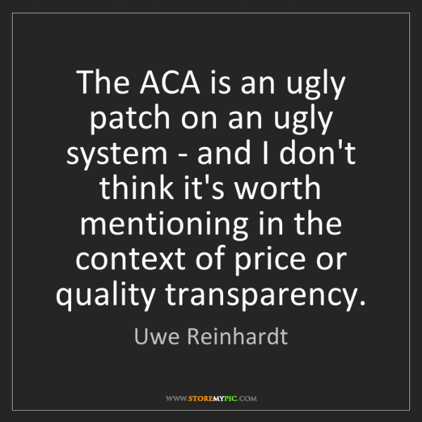 Uwe Reinhardt: The ACA is an ugly patch on an ugly system - and I don't...